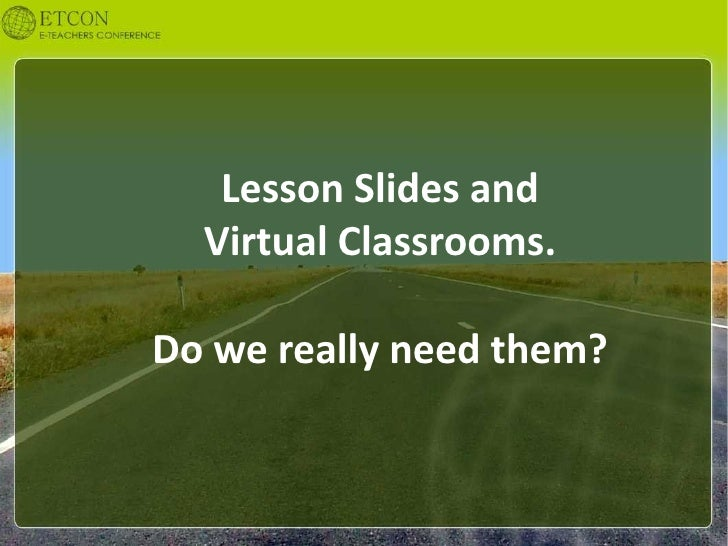 Lesson Slides and   Virtual Classrooms.  Do we really need them?