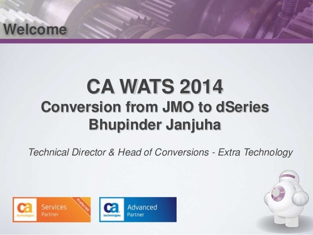 Welcome  CA WATS 2014  Conversion from JMO to dSeries  Bhupinder Janjuha  Technical Director & Head of Conversions - Extra...