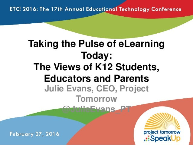 Taking the Pulse of eLearning Today: The Views of K12 Students, Educators and Parents Julie Evans, CEO, Project Tomorrow @...