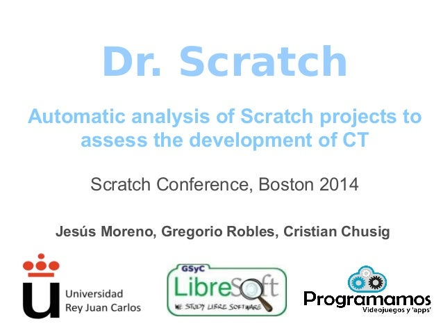 Dr. Scratch Automatic analysis of Scratch projects to assess the development of CT Scratch Conference, Boston 2014 Jesús M...