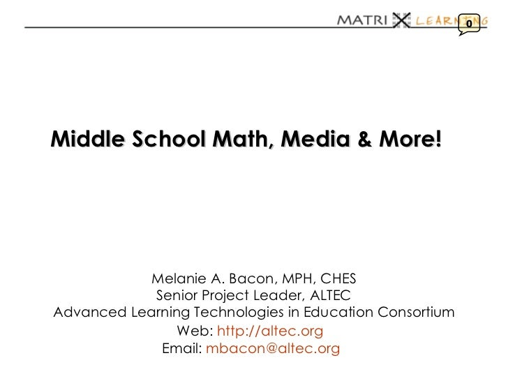 Middle School Math, Media & More!   Melanie A. Bacon, MPH, CHES Senior Project Leader, ALTEC Advanced Learning Technologie...