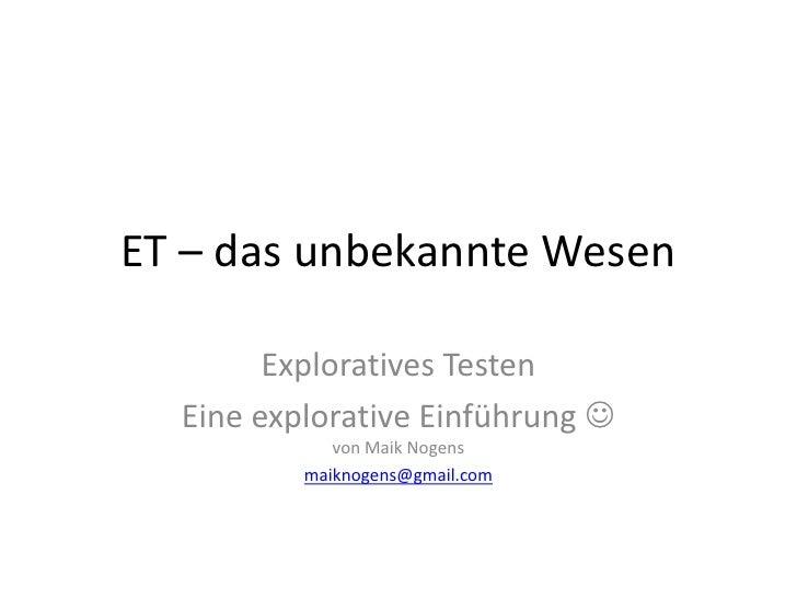 ET – das unbekannte Wesen<br />Exploratives Testen<br />Eine explorative Einführung von Maik Nogens<br />maiknogens@gmail...