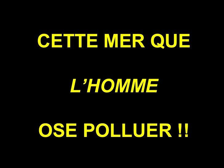 CETTE MER QUE L'HOMME  OSE POLLUER !!