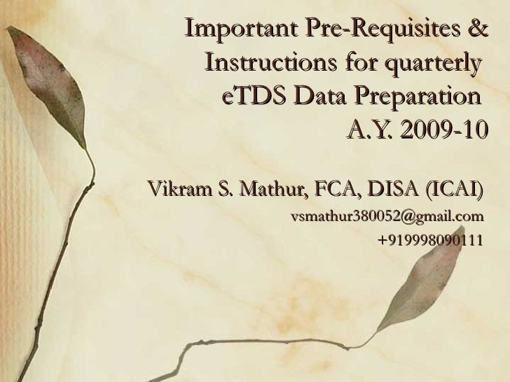 Important Pre-Requisites & Instructions for quarterly  eTDS Data Preparation  A.Y. 2009-10 Vikram S. Mathur, FCA, DISA (IC...