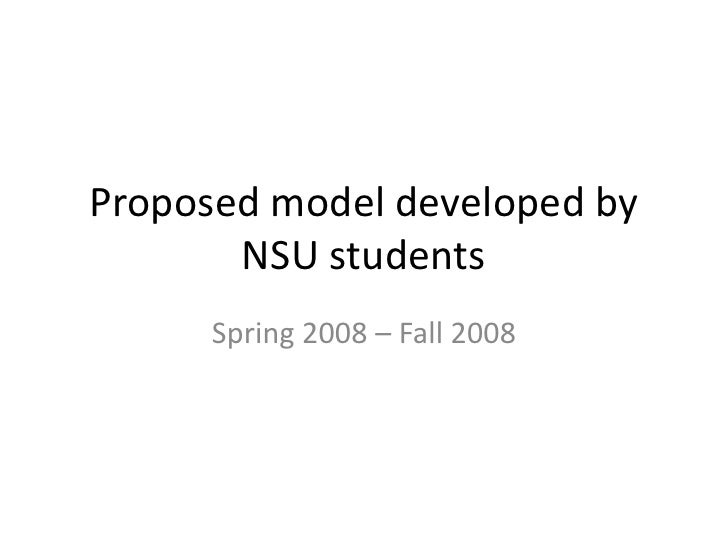 Proposed model developed by NSU students<br />Spring 2008 – Fall 2008<br />