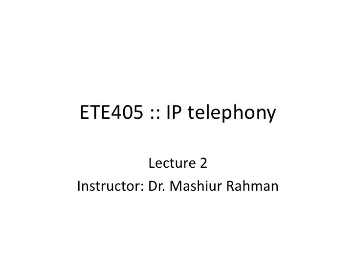 ETE405 :: IP telephony<br />Lecture 2<br />Instructor: Dr. MashiurRahman<br />