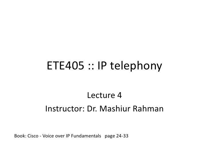 ETE405 :: IP telephony<br />Lecture 4<br />Instructor: Dr. MashiurRahman<br />Book: Cisco - Voice over IP Fundamentals   p...