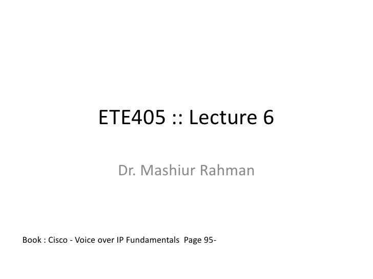 ETE405 :: Lecture 6                          Dr. Mashiur Rahman    Book : Cisco - Voice over IP Fundamentals Page 95-