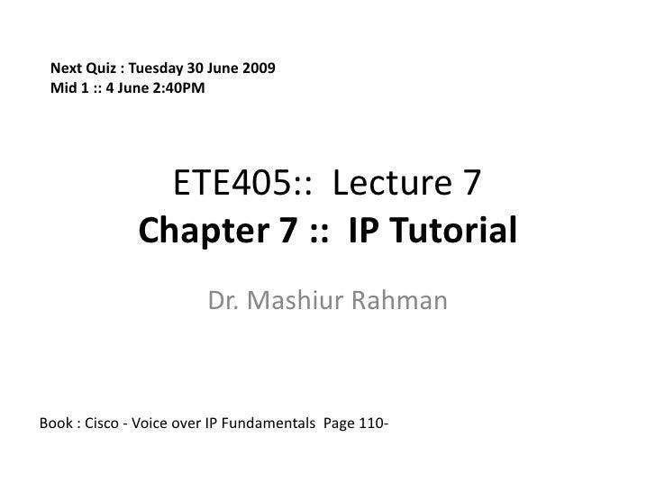 ETE405::  Lecture 7Chapter 7 ::  IP Tutorial <br />Dr. MashiurRahman<br />Next Quiz : Tuesday 30 June 2009<br />Mid 1 :: 4...