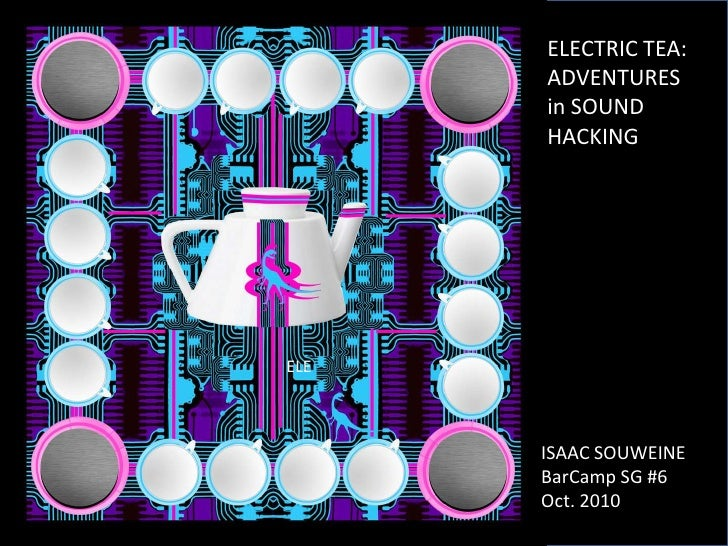 ELECTRIC TEA:<br />ADVENTURES in SOUND HACKING<br />ELE<br />ISAAC SOUWEINE<br />BarCamp SG #6<br />Oct. 2010<br />