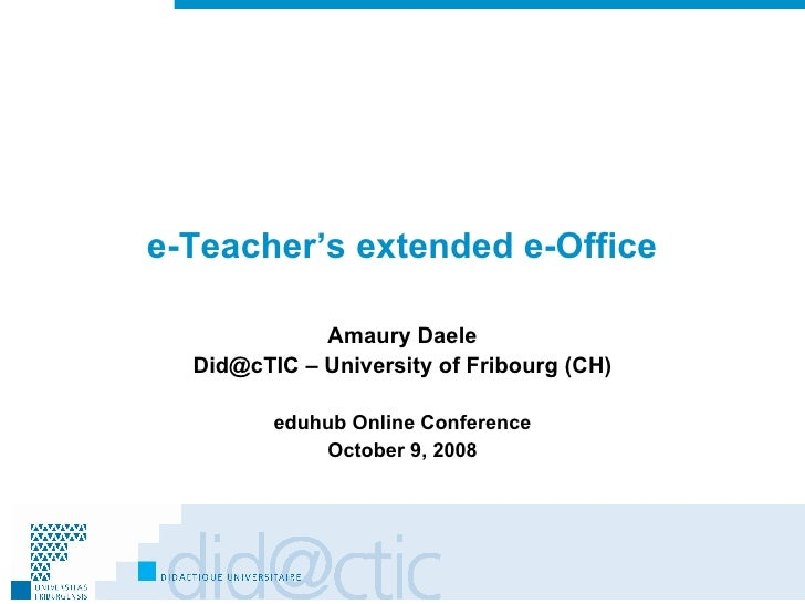 e-Teacher's extended e-Office Amaury Daele Did@cTIC – University of Fribourg (CH) eduhub Online Conference October 9, 2008