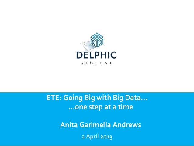 ETE: Going Big with Big Data…      …one step at a time   Anita Garimella Andrews          2 April 2013