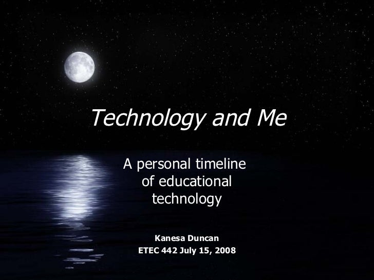 Technology and Me A personal timeline  of educational technology Kanesa Duncan ETEC 442 July 15, 2008