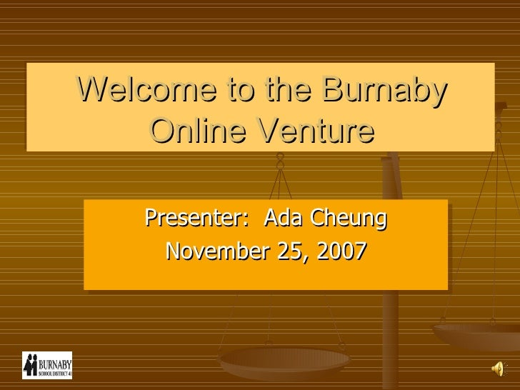 Welcome to the Burnaby Online Venture Presenter:  Ada Cheung November 25, 2007