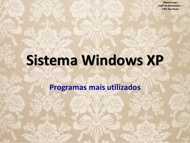 Silvana Lopes Profª de Informática – ETEC São Paulo  Sistema Windows XP Programas mais utilizados