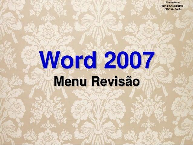 Silvana Lopes Profª de Informática – ETEC São Paulo  Word 2007 Menu Revisão