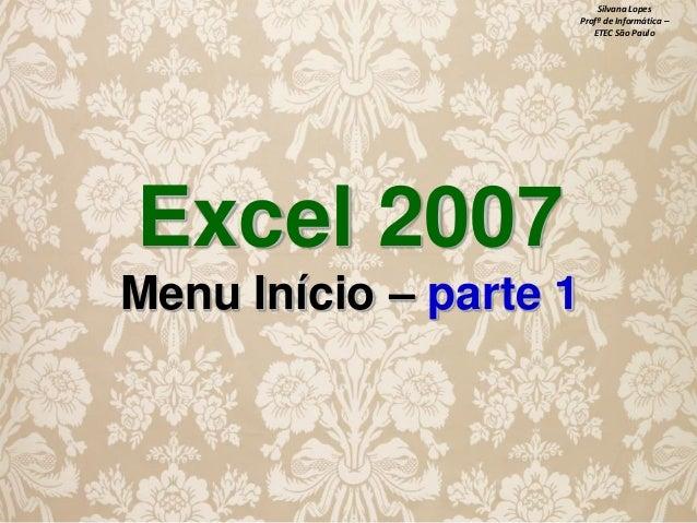 Silvana Lopes Profª de Informática – ETEC São Paulo  Excel 2007 Menu Início – parte 1