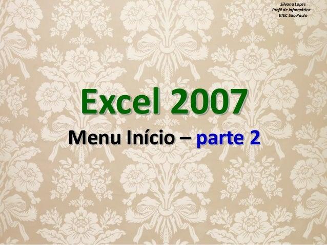 Silvana Lopes Profª de Informática – ETEC São Paulo  Excel 2007 Menu Início – parte 2