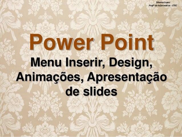 Silvana Lopes Profª de Informática - ETEC  Power Point Menu Inserir, Design, Animações, Apresentação de slides