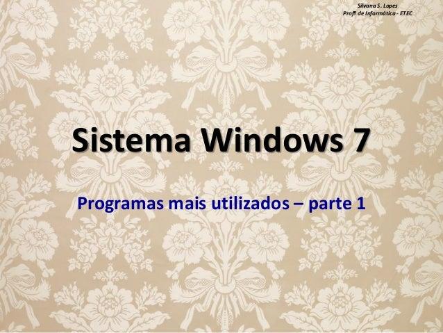 Silvana S. Lopes Profª de Informática - ETEC  Sistema Windows 7 Programas mais utilizados – parte 1