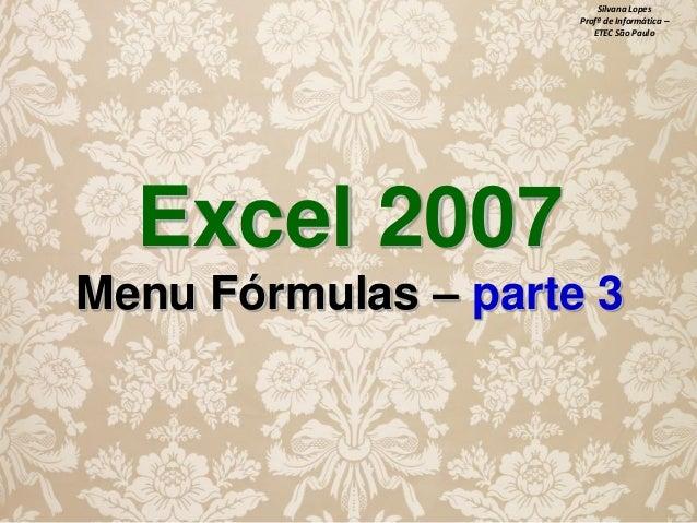 Silvana Lopes Profª de Informática – ETEC São Paulo  Excel 2007 Menu Fórmulas – parte 3
