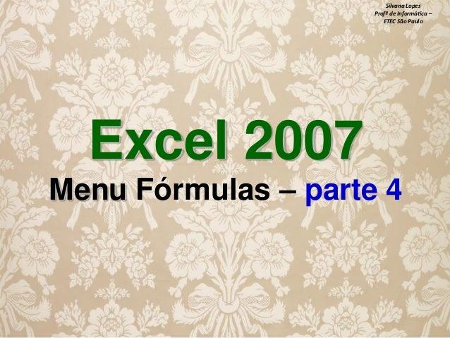 Silvana Lopes Profª de Informática – ETEC São Paulo  Excel 2007 Menu Fórmulas – parte 4