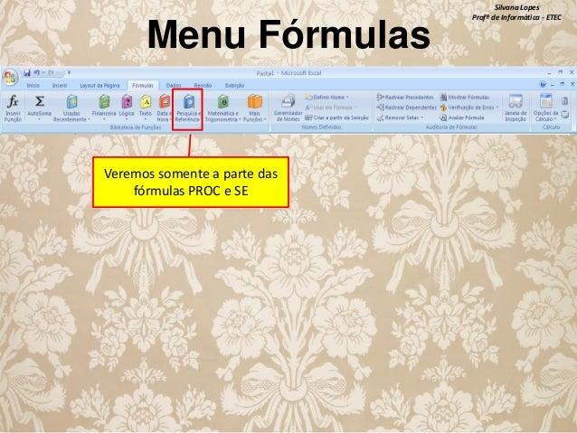 Menu Fórmulas  Veremos somente a parte das fórmulas PROC e SE  Silvana Lopes Profª de Informática - ETEC