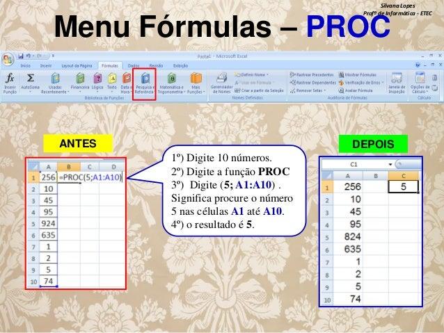 Silvana Lopes Profª de Informática - ETEC  Menu Fórmulas – PROC  ANTES  DEPOIS 1º) Digite 10 números. 2º) Digite a função ...