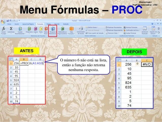 Silvana Lopes Profª de Informática - ETEC  Menu Fórmulas – PROC  ANTES  DEPOIS O número 6 não está na lista, então a funçã...