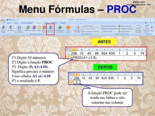 Silvana Lopes Profª de Informática - ETEC  Menu Fórmulas – PROC ANTES  1º) Digite 10 números. 2º) Digite a função PROC 3º)...
