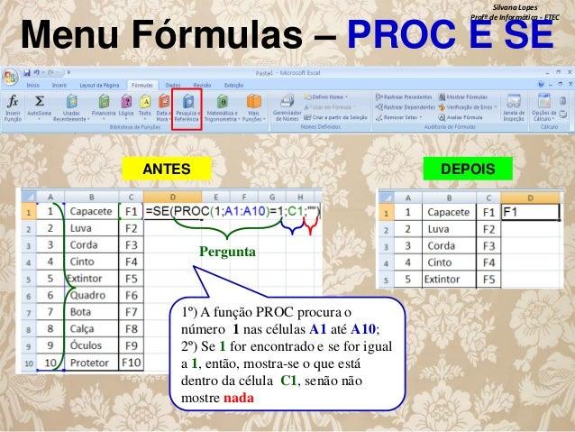 Silvana Lopes Profª de Informática - ETEC  Menu Fórmulas – PROC E SE  ANTES  DEPOIS  Pergunta  1º) A função PROC procura o...
