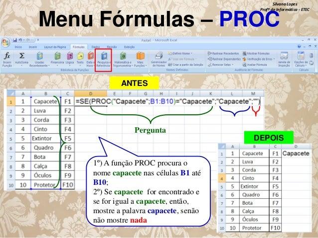 Silvana Lopes Profª de Informática - ETEC  Menu Fórmulas – PROC ANTES  Pergunta DEPOIS 1º) A função PROC procura o nome ca...