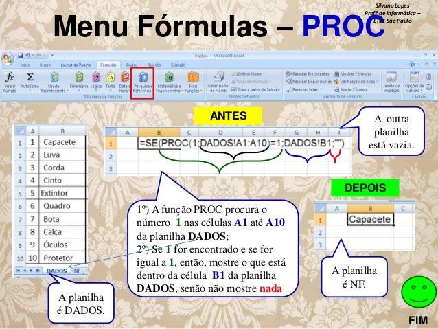 Silvana Lopes Profª de Informática – ETEC São Paulo  Menu Fórmulas – PROC ANTES  A outra planilha está vazia.  DEPOIS  A p...