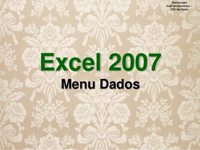 Silvana Lopes Profª de Informática – ETEC São Paulo  Excel 2007 Menu Dados