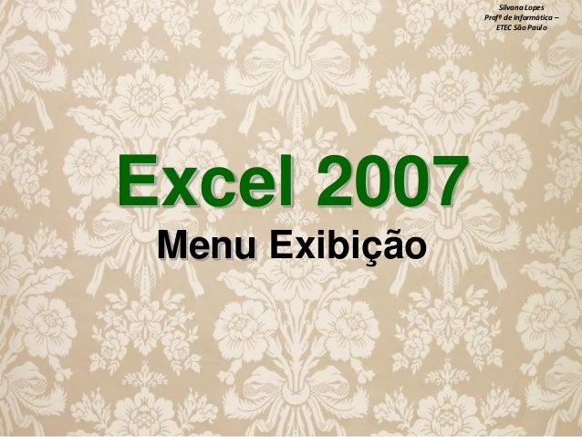 Silvana Lopes Profª de Informática – ETEC São Paulo  Excel 2007 Menu Exibição