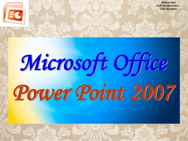 Silvana Lopes Profª de Informática – ETEC São Paulo  Microsoft Office Power Point 2007
