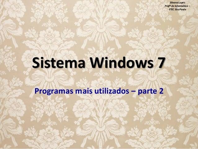 Silvana Lopes Profª de Informática – ETEC São Paulo  Sistema Windows 7 Programas mais utilizados – parte 2