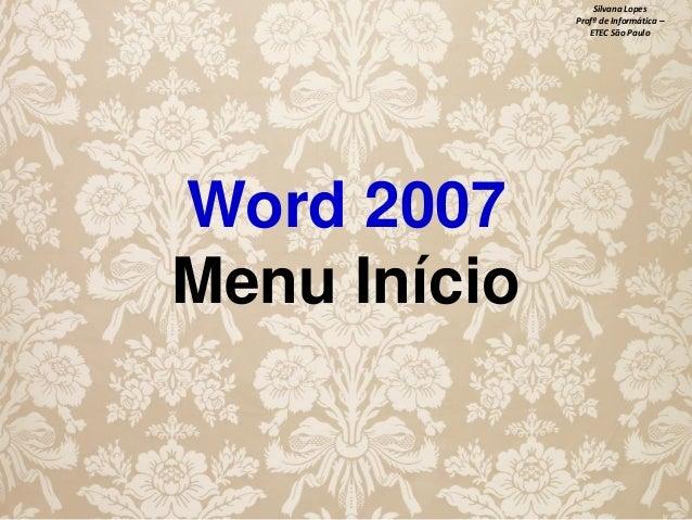 Silvana Lopes Profª de Informática – ETEC São Paulo  Word 2007 Menu Início