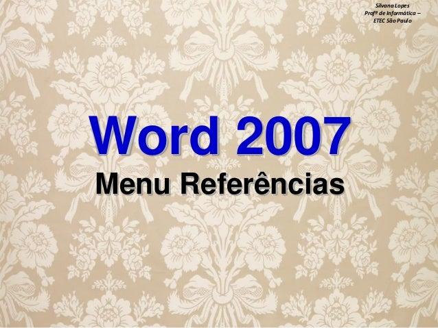Silvana Lopes Profª de Informática – ETEC São Paulo  Word 2007 Menu Referências