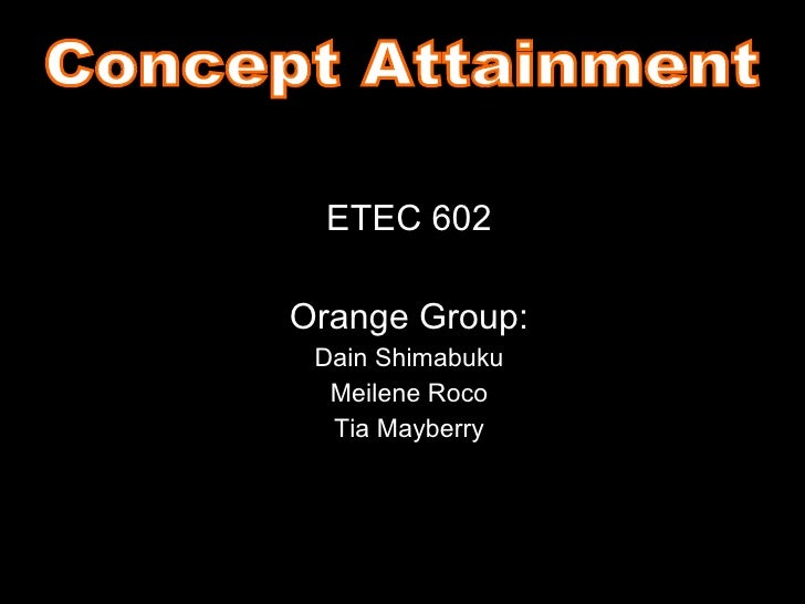 ETEC 602 Orange Group: Dain Shimabuku Meilene Roco Tia Mayberry Concept Attainment