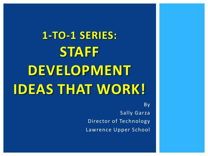1-to-1 Series: Staff Development Ideas that Work!<br />By<br />Sally Garza<br />Director of Technology <br />Lawrence Uppe...