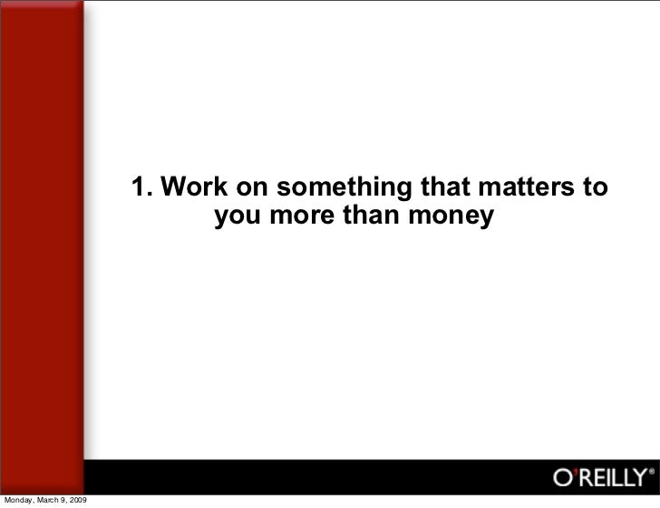 1. Work on something that matters to                               you more than money     Monday, March 9, 2009