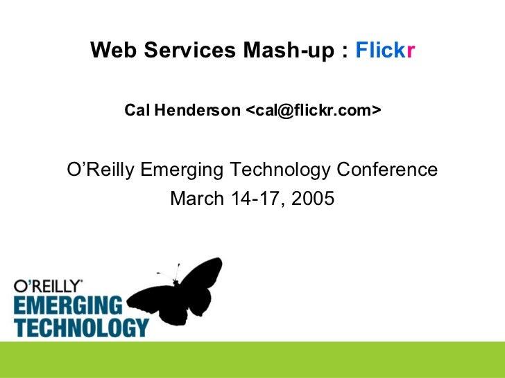 Web Services Mash-up :  Flick r <ul><li>Cal Henderson <cal@flickr.com> </li></ul><ul><li>O'Reilly Emerging Technology Conf...