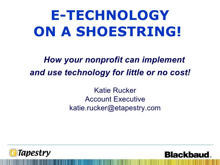 Katie Rucker Account Executive [email_address] E-TECHNOLOGY ON A SHOESTRING!   How your nonprofit can implement and use te...