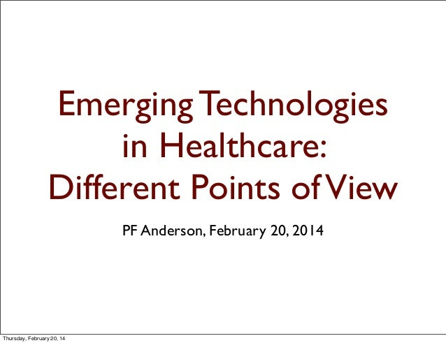 Emerging Technologies in Healthcare: Different Points of View PF Anderson, February 20, 2014  Thursday, February 20, 14