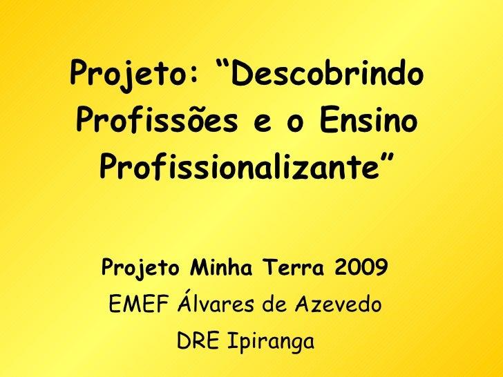 """Projeto: """"Descobrindo Profissões e o Ensino Profissionalizante"""" Projeto Minha Terra 2009 EMEF Álvares de Azevedo DRE Ipira..."""