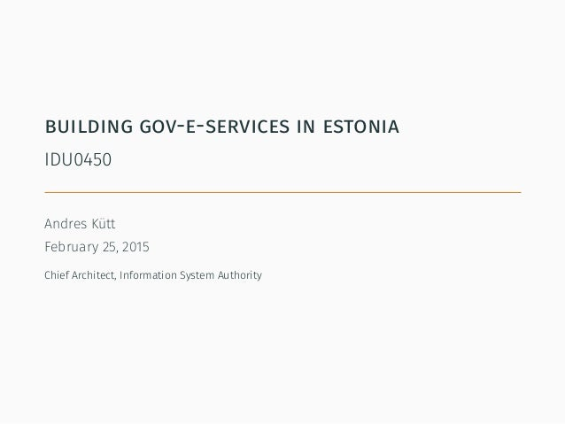 building gov-e-services in estonia IDU0450 Andres Kütt February 25, 2015 Chief Architect, Information System Authority