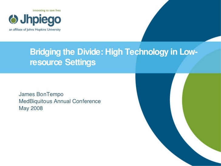 Bridging the Divide: High Technology in Low-resource Settings   James BonTempo MedBiquitous Annual Conference May 2008