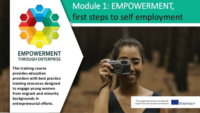 This programme has been funded with support from the European Commission Module 1: EMPOWERMENT, first steps to self employ...