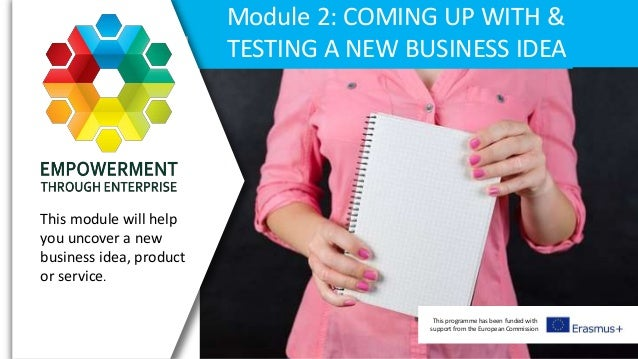 This programme has been funded with support from the European Commission Module 2: COMING UP WITH & TESTING A NEW BUSINESS...